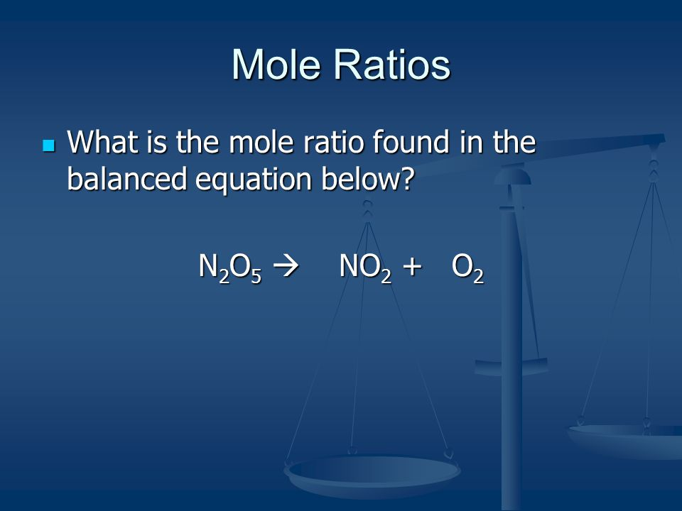Mole Ratios What is the mole ratio found in the balanced equation below N2O5  NO2 + O2