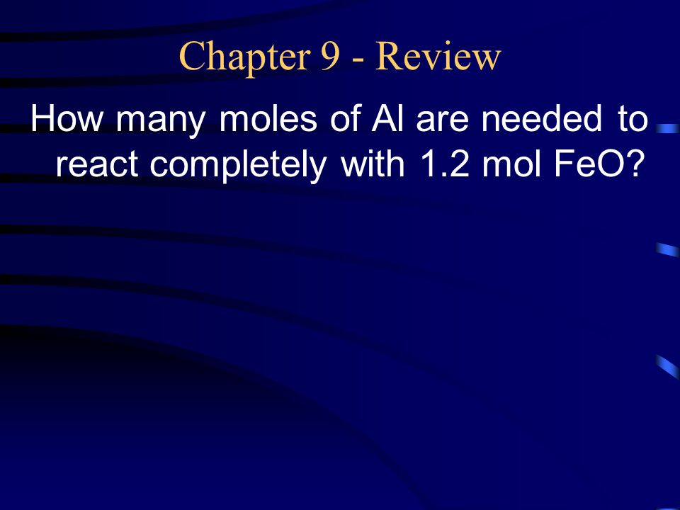 Chapter 9 - Review How many moles of Al are needed to react completely with 1.2 mol FeO