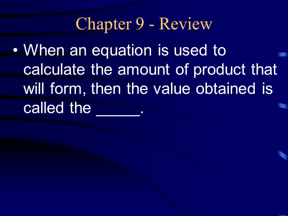 Chapter 9 - Review When an equation is used to calculate the amount of product that will form, then the value obtained is called the _____.