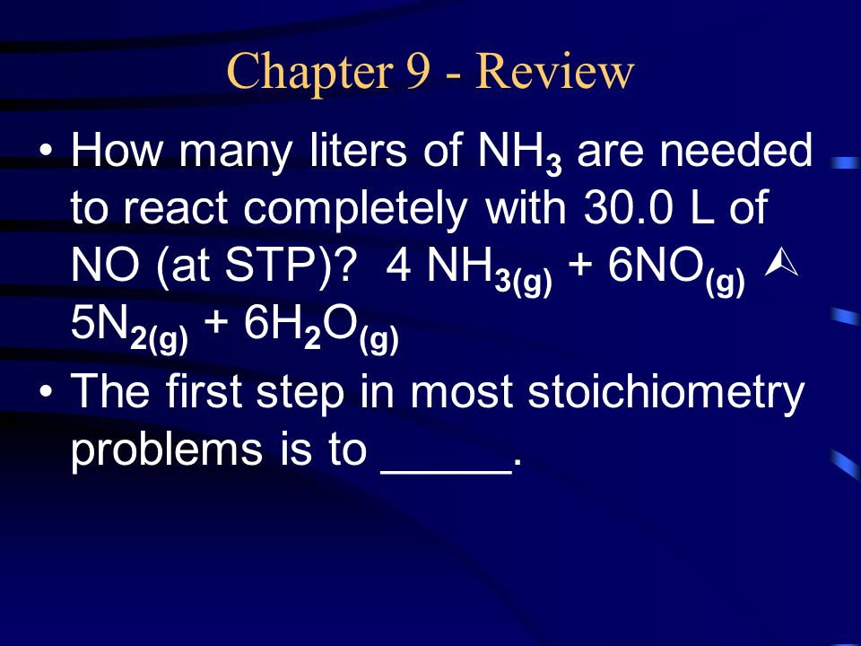 Chapter 9 - Review How many liters of NH3 are needed to react completely with 30.0 L of NO (at STP) 4 NH3(g) + 6NO(g)  5N2(g) + 6H2O(g)