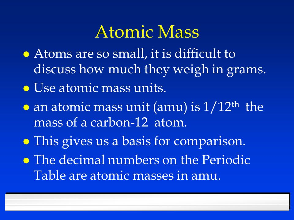 Atomic Mass Atoms are so small, it is difficult to discuss how much they weigh in grams. Use atomic mass units.