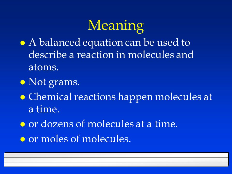 Meaning A balanced equation can be used to describe a reaction in molecules and atoms. Not grams. Chemical reactions happen molecules at a time.