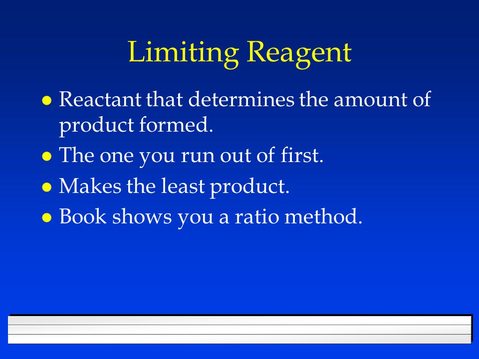 Limiting Reagent Reactant that determines the amount of product formed. The one you run out of first.