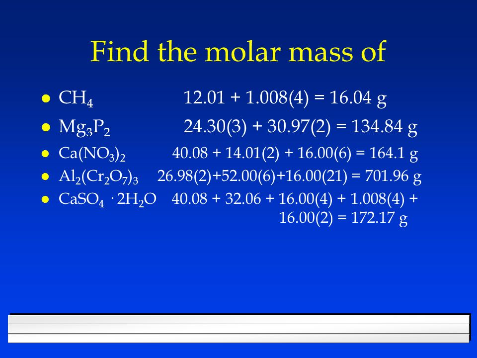 Find the molar mass of CH4 12.01 + 1.008(4) = 16.04 g