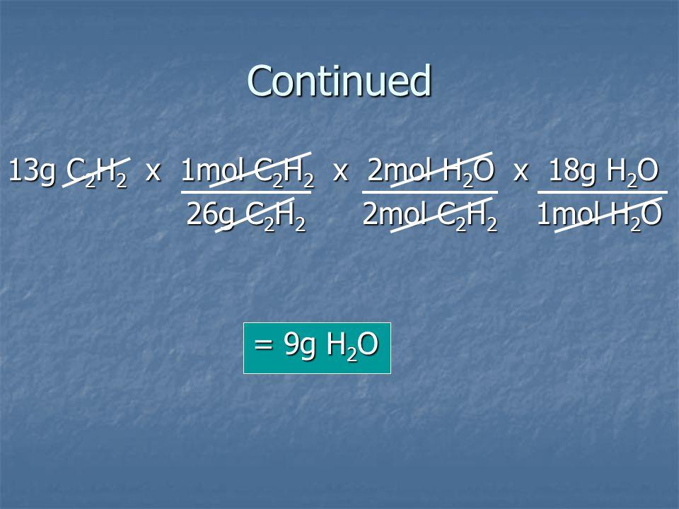Continued 13g C2H2 x 1mol C2H2 x 2mol H2O x 18g H2O