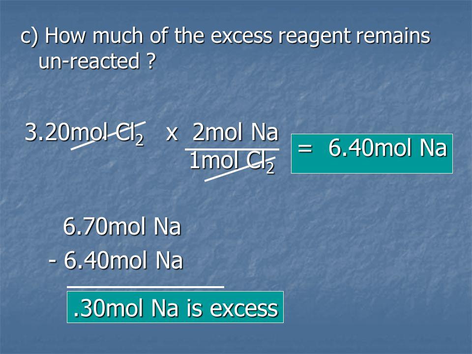 3.20mol Cl2 x 2mol Na 1mol Cl2 = 6.40mol Na 6.70mol Na - 6.40mol Na