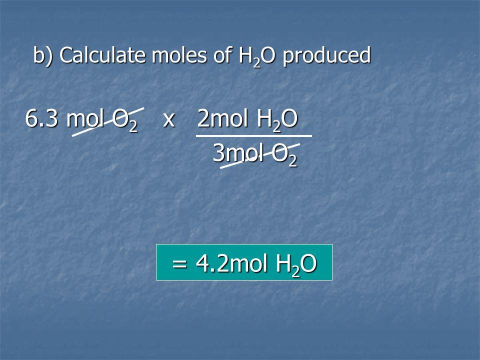 6.3 mol O2 x 2mol H2O 3mol O2 = 4.2mol H2O