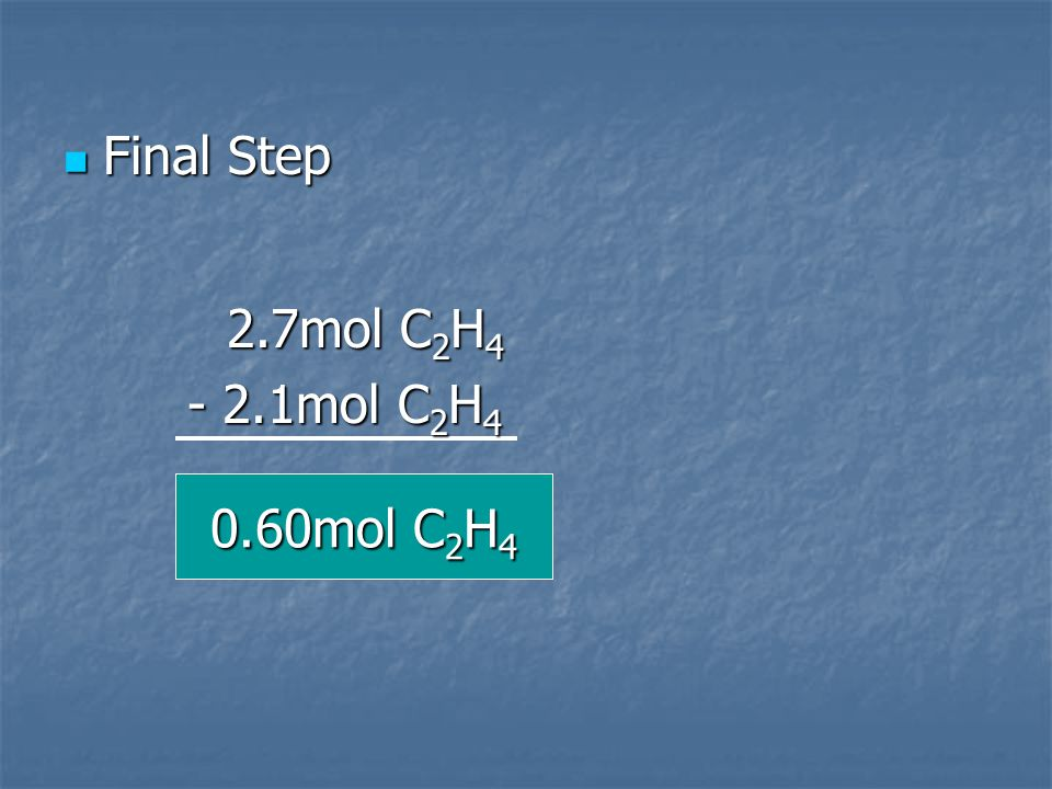Final Step 2.7mol C2H4 - 2.1mol C2H4 0.60mol C2H4