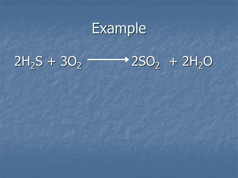Example 2H2S + 3O2 2SO2 + 2H2O