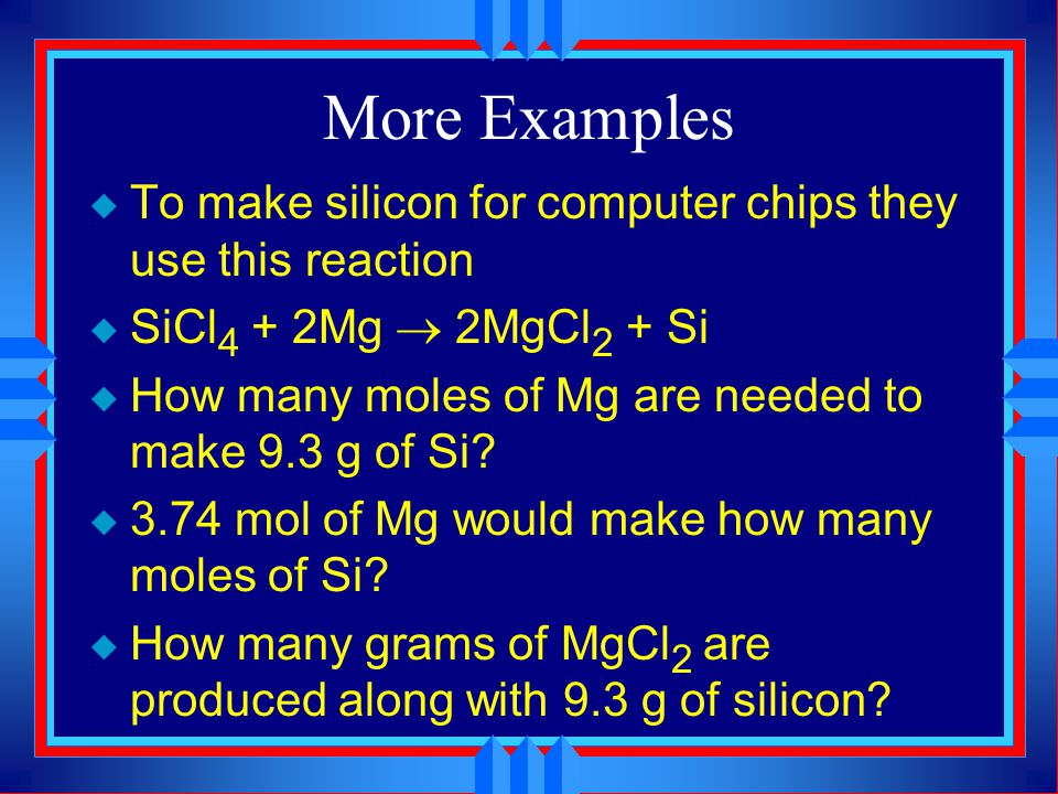 More Examples To make silicon for computer chips they use this reaction. SiCl4 + 2Mg ® 2MgCl2 + Si.