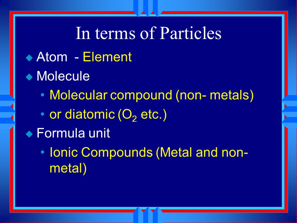 In terms of Particles Atom - Element Molecule
