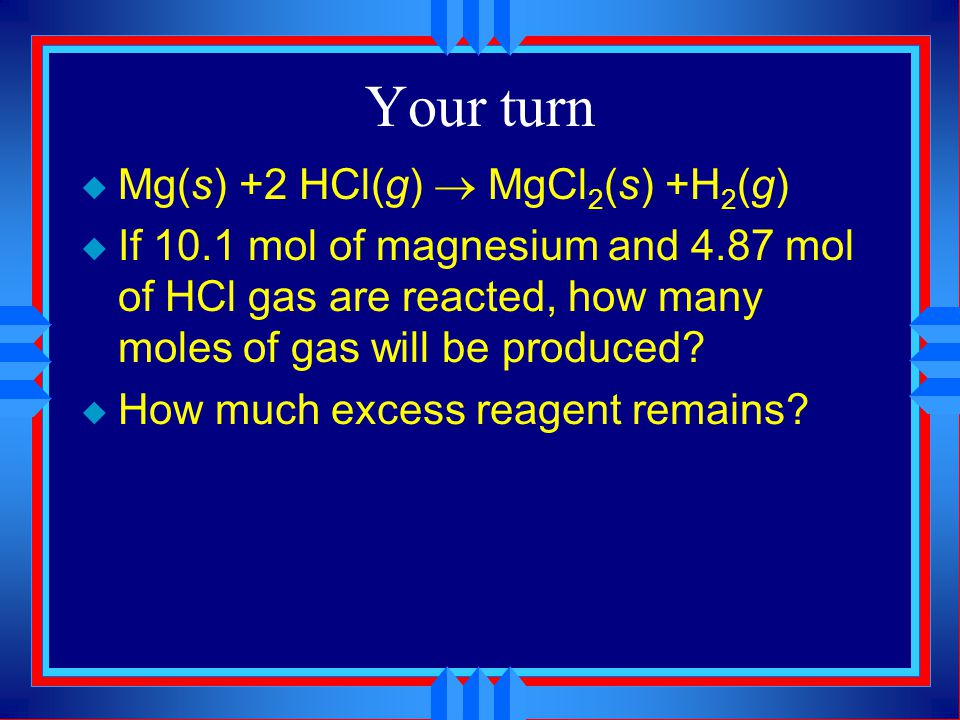 Your turn Mg(s) +2 HCl(g) ® MgCl2(s) +H2(g)