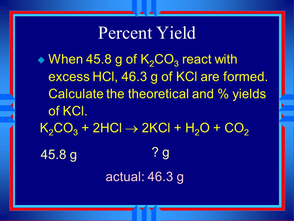Percent Yield When 45.8 g of K2CO3 react with excess HCl, 46.3 g of KCl are formed. Calculate the theoretical and % yields of KCl.