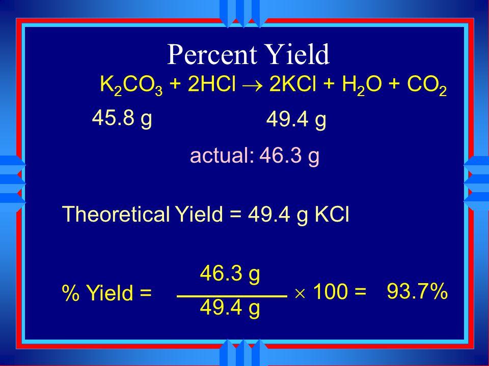 Percent Yield K2CO3 + 2HCl  2KCl + H2O + CO2 45.8 g 49.4 g