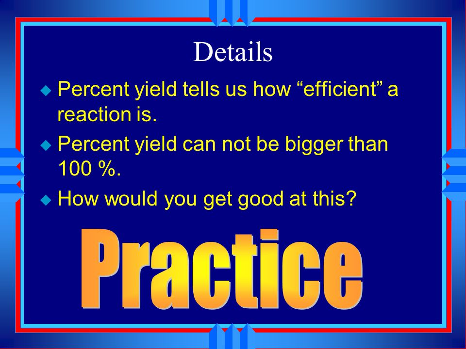 Details Practice Percent yield tells us how efficient a reaction is.