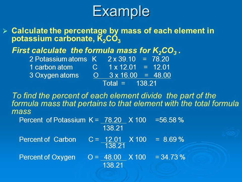 Example Calculate the percentage by mass of each element in potassium carbonate, K2CO3. First calculate the formula mass for K2CO3 .