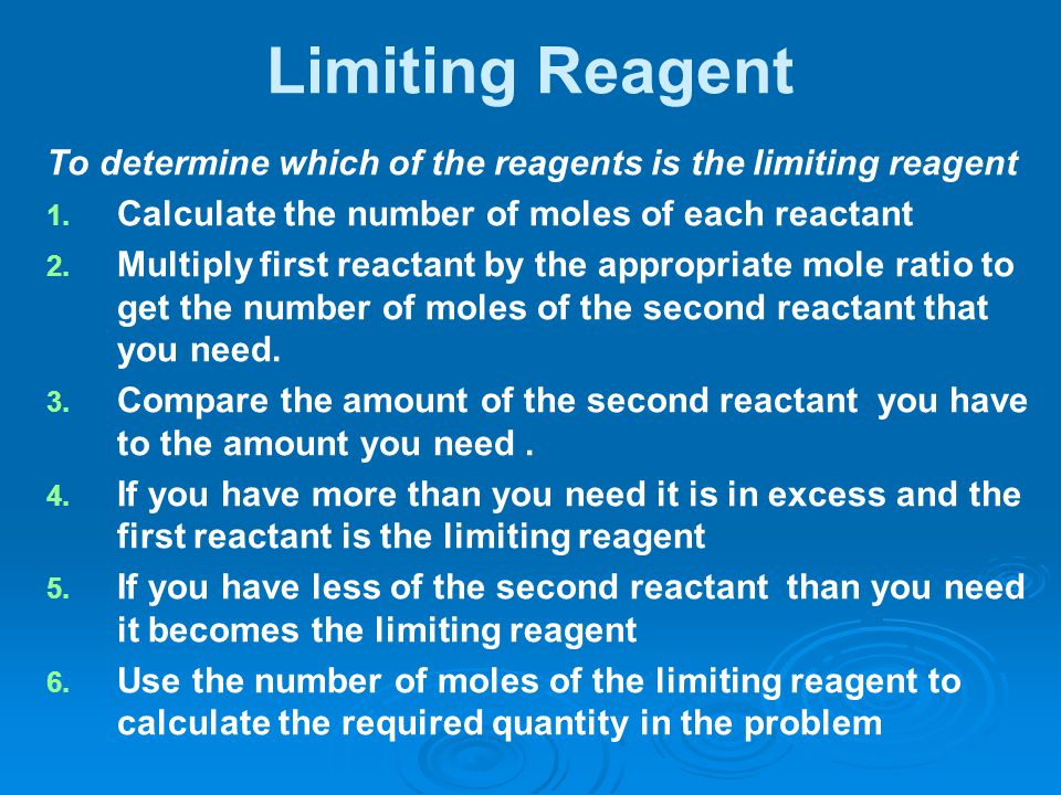 Limiting Reagent To determine which of the reagents is the limiting reagent. Calculate the number of moles of each reactant.