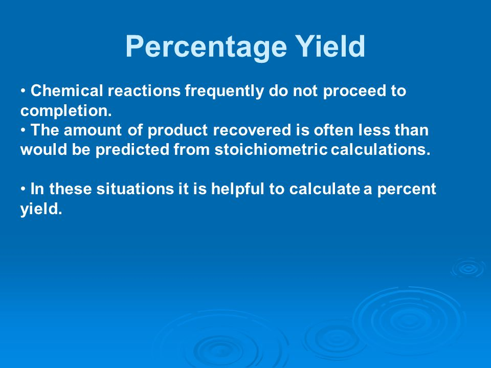 Percentage Yield Chemical reactions frequently do not proceed to completion.