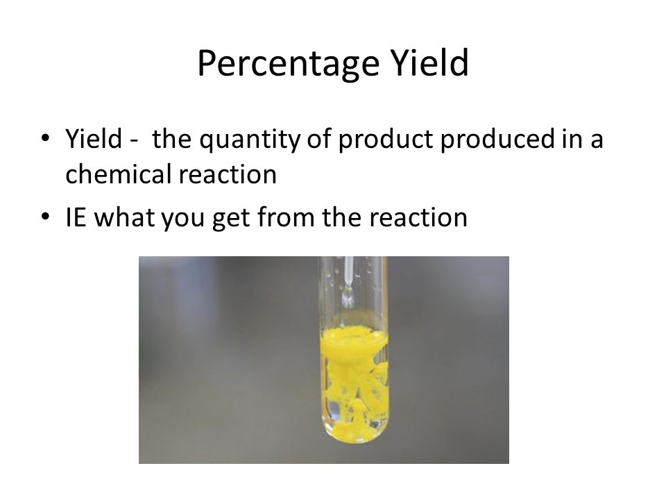 Percentage Yield Yield - the quantity of product produced in a chemical reaction.