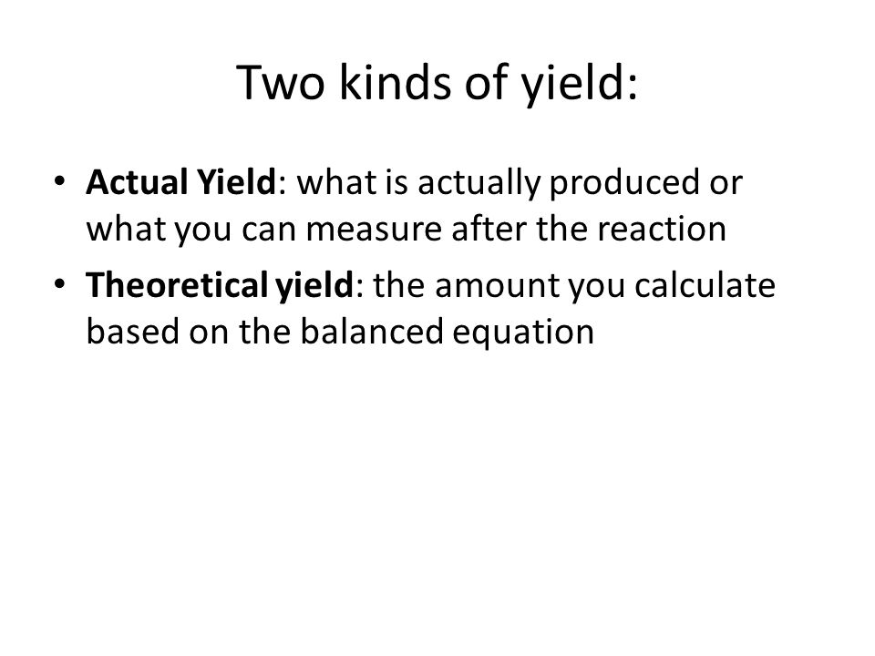 Two kinds of yield: Actual Yield: what is actually produced or what you can measure after the reaction.