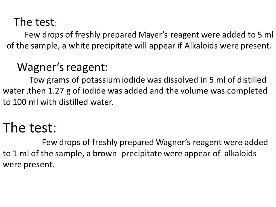 The test: Few drops of freshly prepared Mayer's reagent were added to 5 ml of the sample, a white precipitate will appear if Alkaloids were present.