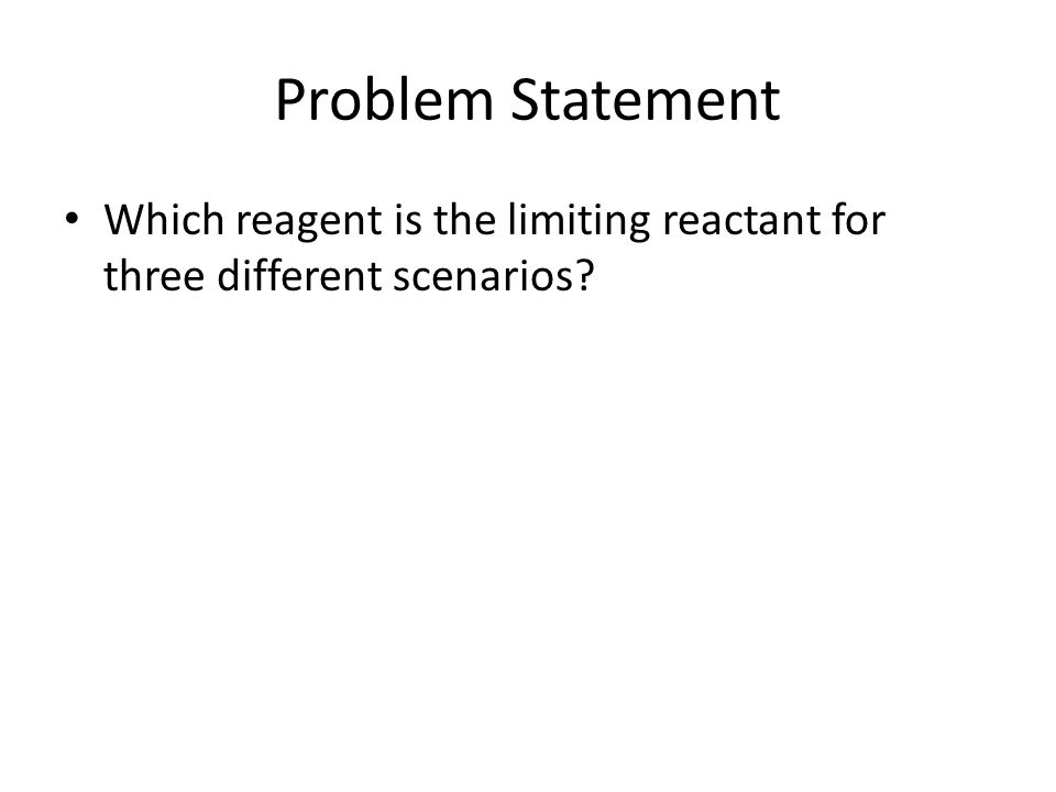 Problem Statement Which reagent is the limiting reactant for three different scenarios