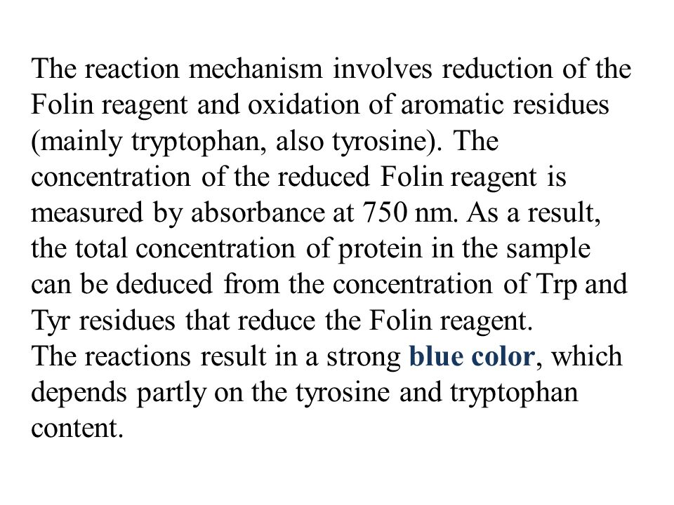 The reaction mechanism involves reduction of the Folin reagent and oxidation of aromatic residues (mainly tryptophan, also tyrosine). The concentration of the reduced Folin reagent is measured by absorbance at 750 nm. As a result, the total concentration of protein in the sample can be deduced from the concentration of Trp and Tyr residues that reduce the Folin reagent.