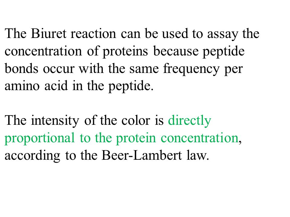 The Biuret reaction can be used to assay the concentration of proteins because peptide bonds occur with the same frequency per amino acid in the peptide.