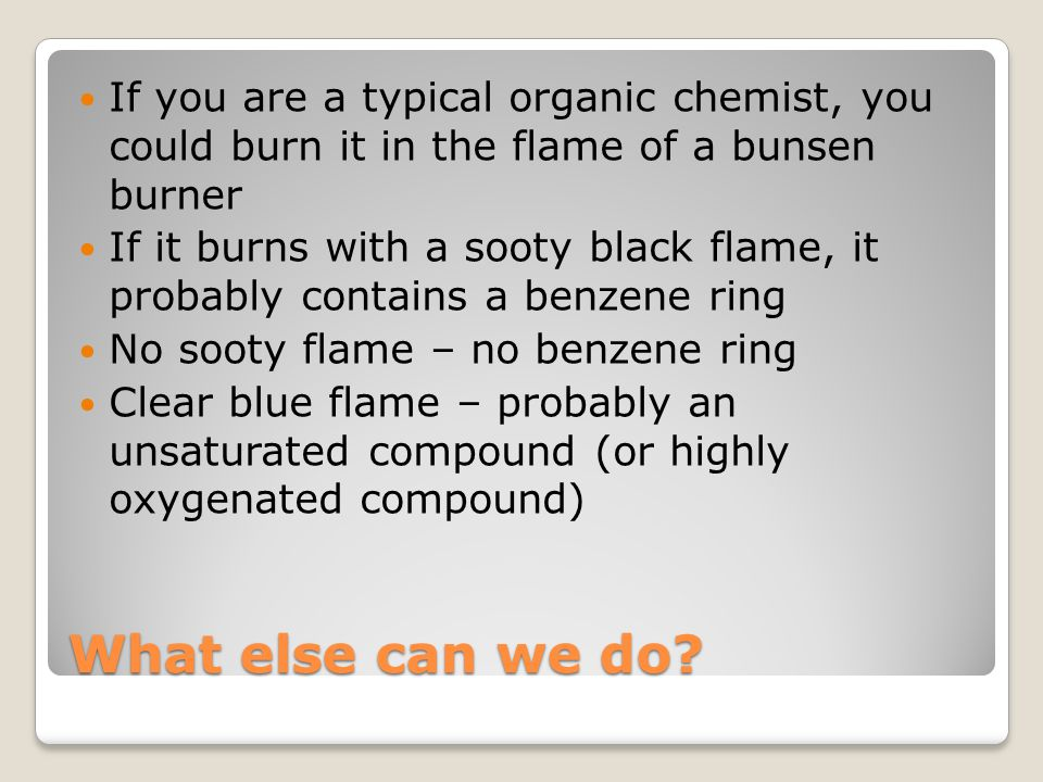 If you are a typical organic chemist, you could burn it in the flame of a bunsen burner