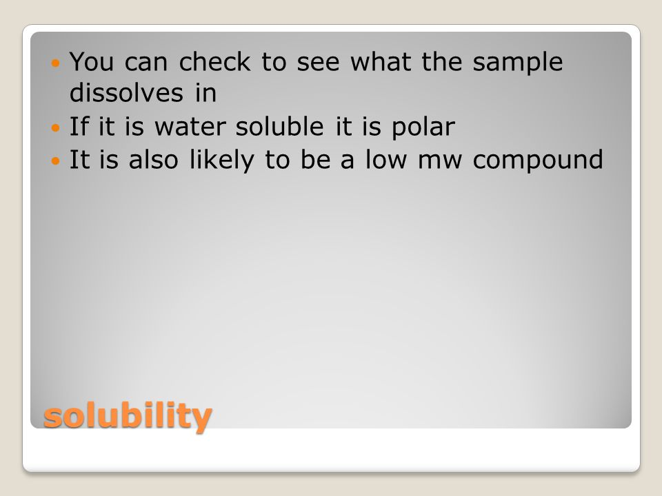 solubility You can check to see what the sample dissolves in