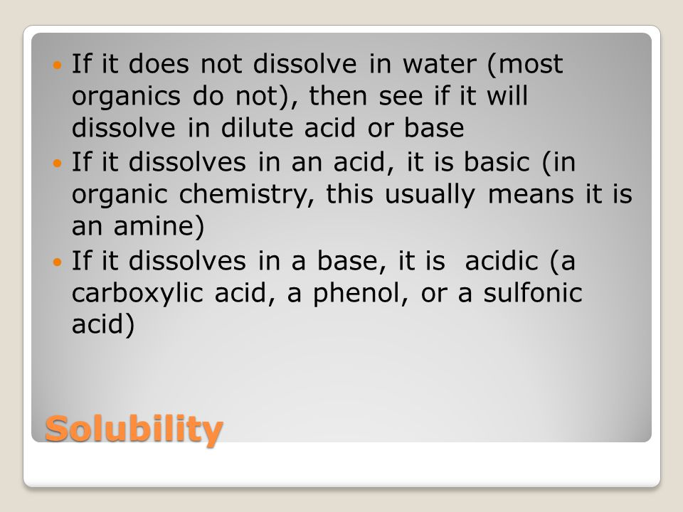 If it does not dissolve in water (most organics do not), then see if it will dissolve in dilute acid or base