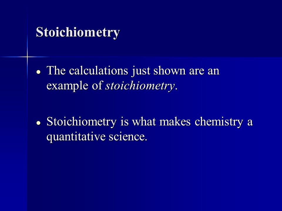Stoichiometry The calculations just shown are an example of stoichiometry.