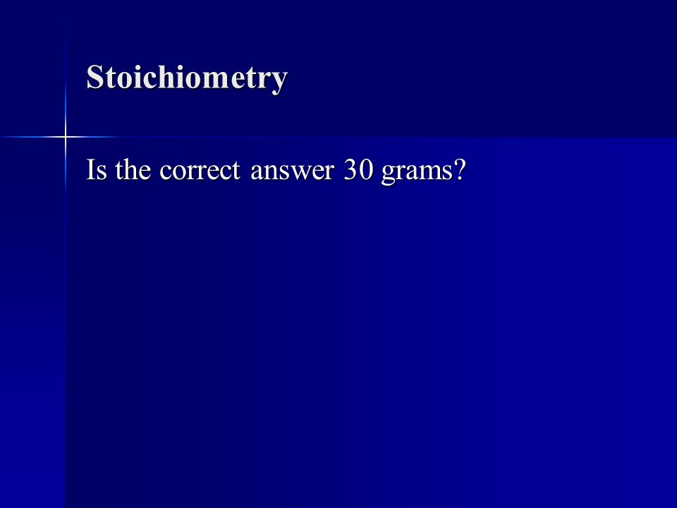 Stoichiometry Is the correct answer 30 grams