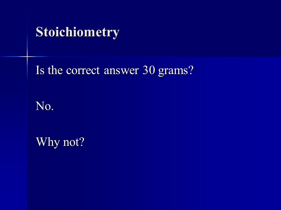 Stoichiometry Is the correct answer 30 grams No. Why not