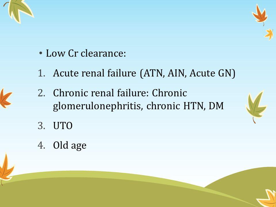 Low Cr clearance: Acute renal failure (ATN, AIN, Acute GN) Chronic renal failure: Chronic glomerulonephritis, chronic HTN, DM.