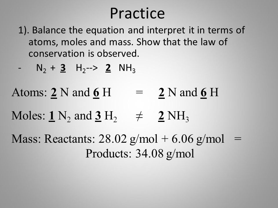 Practice Atoms: 2 N and 6 H = 2 N and 6 H Moles: 1 N2 and 3 H2 ≠ 2 NH3