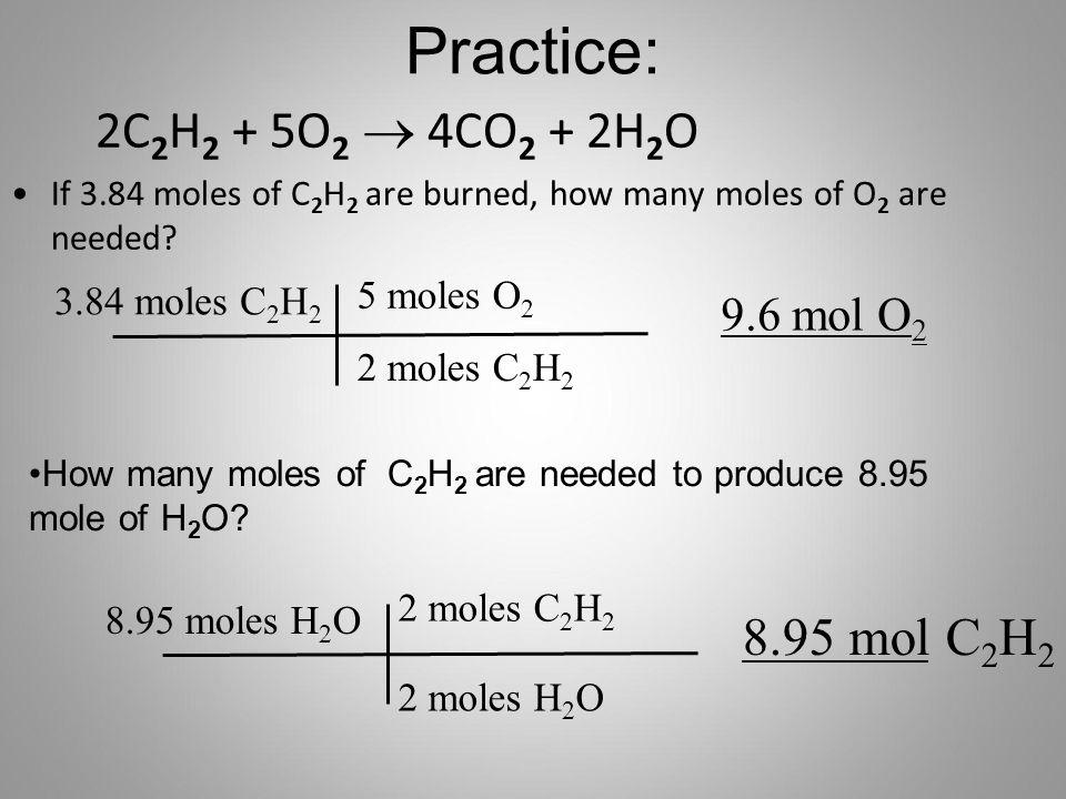 Practice: 2C2H2 + 5O2 ® 4CO2 + 2H2O 8.95 mol C2H2 9.6 mol O2