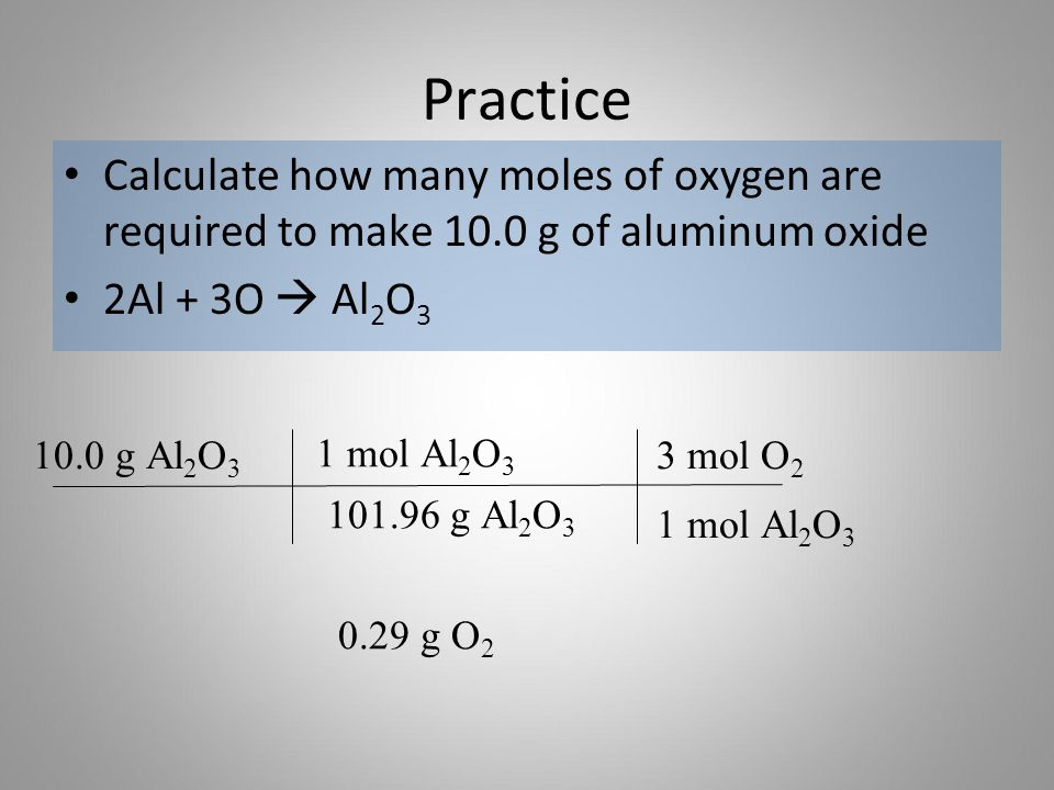 Practice Calculate how many moles of oxygen are required to make 10.0 g of aluminum oxide. 2Al + 3O  Al2O3.