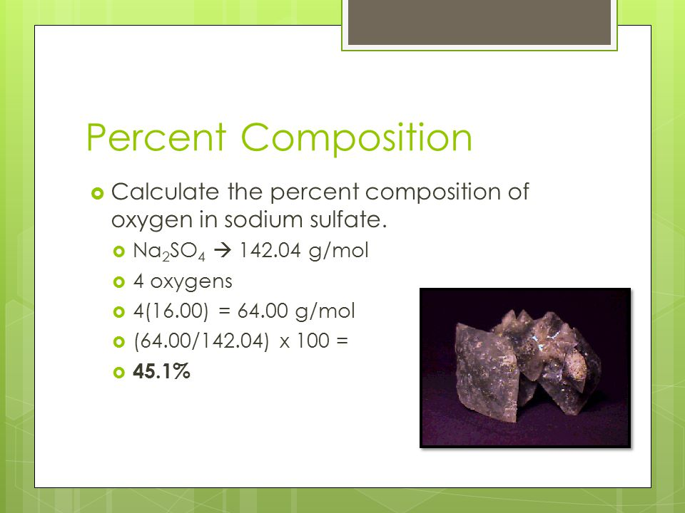 Percent Composition Calculate the percent composition of oxygen in sodium sulfate. Na2SO4  142.04 g/mol.