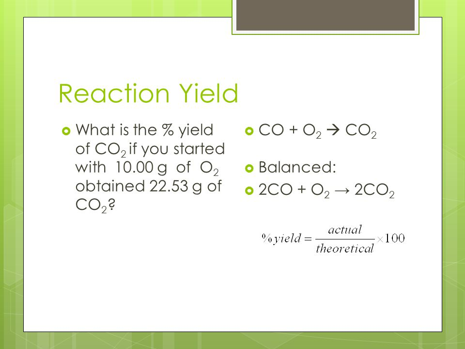 Reaction Yield What is the % yield of CO2 if you started with 10.00 g of O2 obtained 22.53 g of CO2