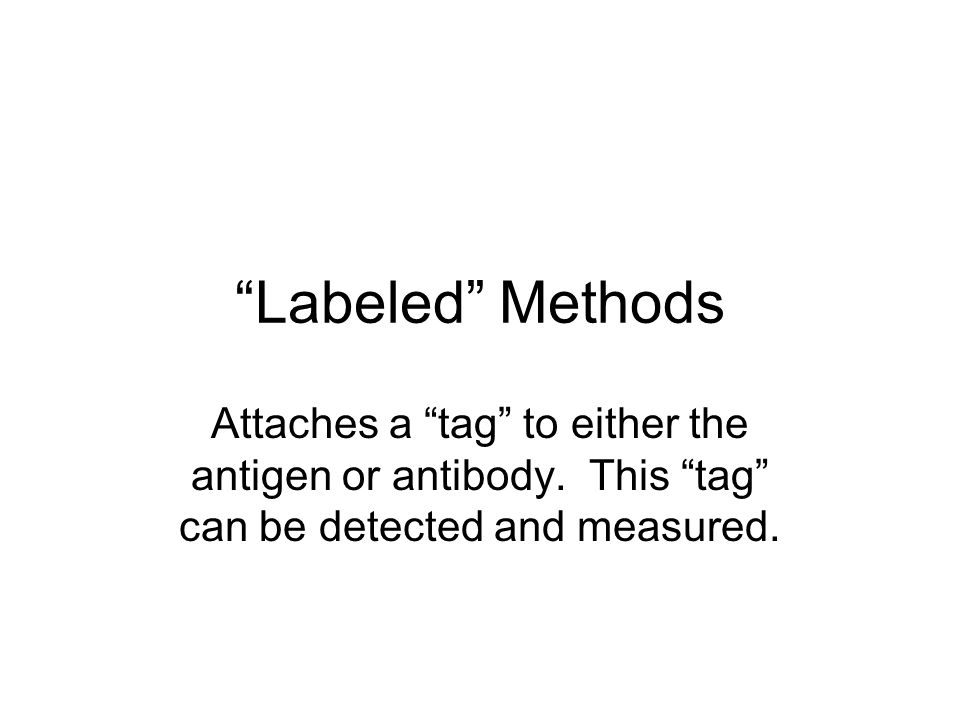 Labeled Methods Attaches a tag to either the antigen or antibody. This tag can be detected and measured.