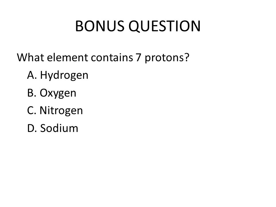BONUS QUESTION What element contains 7 protons A. Hydrogen B. Oxygen C. Nitrogen D. Sodium