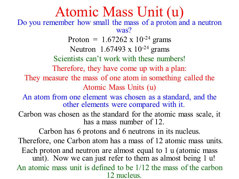 Atomic Mass Unit (u) Do you remember how small the mass of a proton and a neutron was Proton = 1.67262 x 10-24 grams.