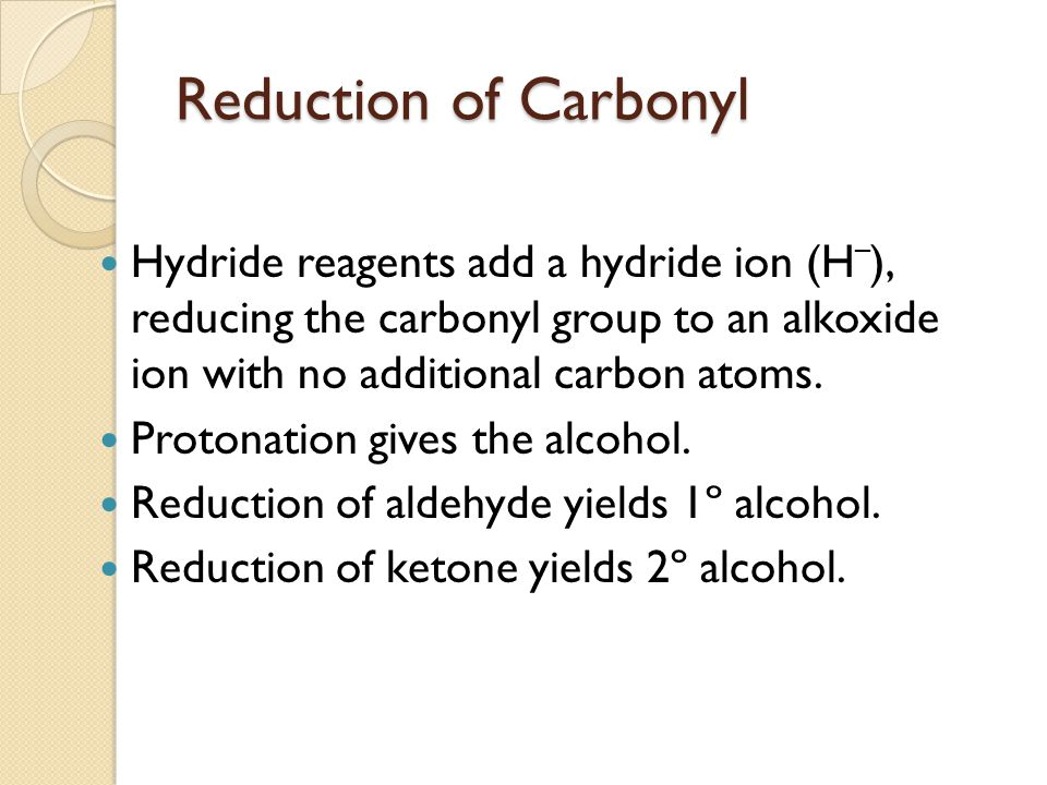 Reduction of Carbonyl Hydride reagents add a hydride ion (H–), reducing the carbonyl group to an alkoxide ion with no additional carbon atoms.