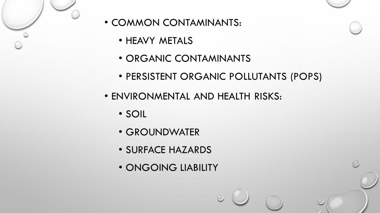 COMMON Contaminants: Heavy metals. Organic contaminants. Persistent organic pollutants (POPs) Environmental and health risks:
