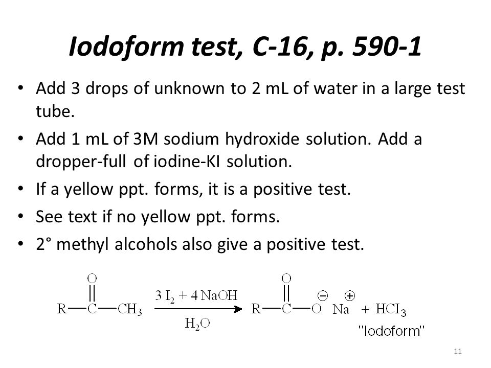 Iodoform test, C-16, p. 590-1 Add 3 drops of unknown to 2 mL of water in a large test tube.