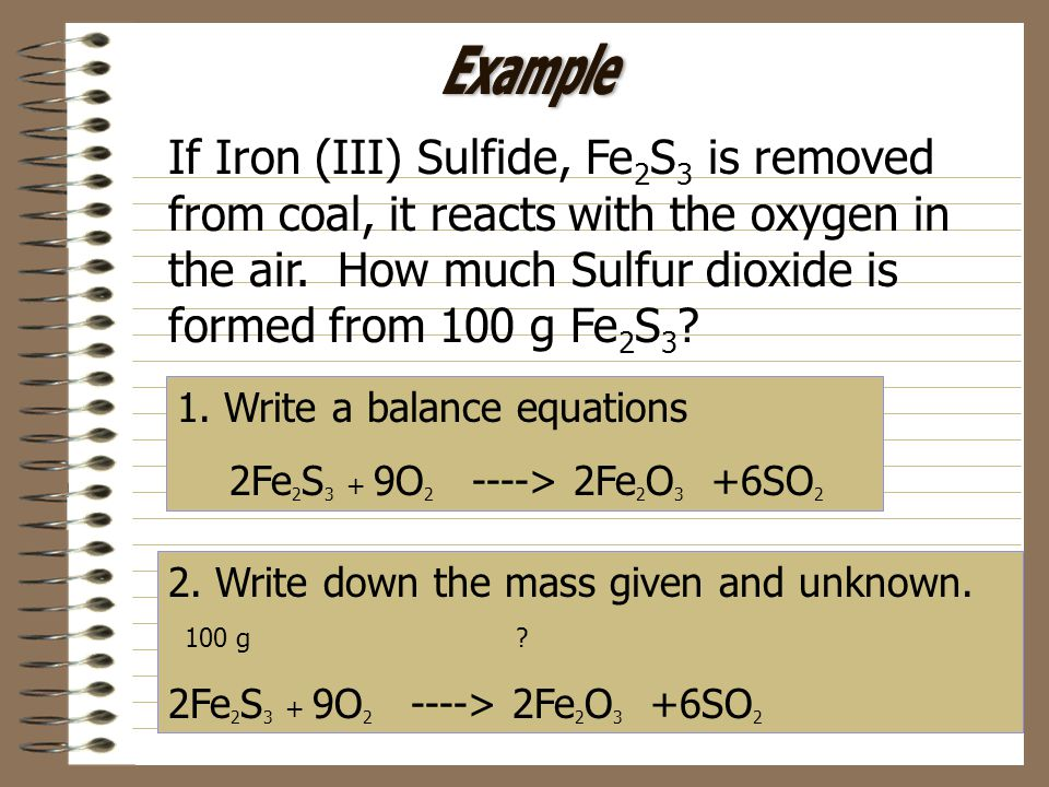 Example If Iron (III) Sulfide, Fe2S3 is removed from coal, it reacts with the oxygen in the air. How much Sulfur dioxide is formed from 100 g Fe2S3