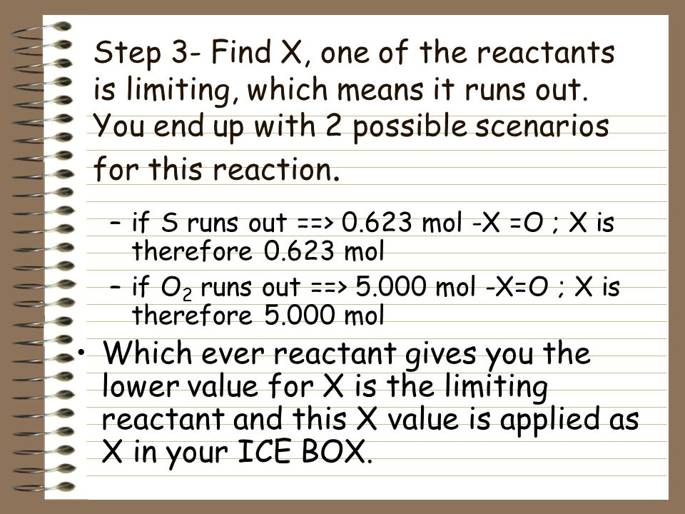 Step 3- Find X, one of the reactants is limiting, which means it runs out. You end up with 2 possible scenarios for this reaction.