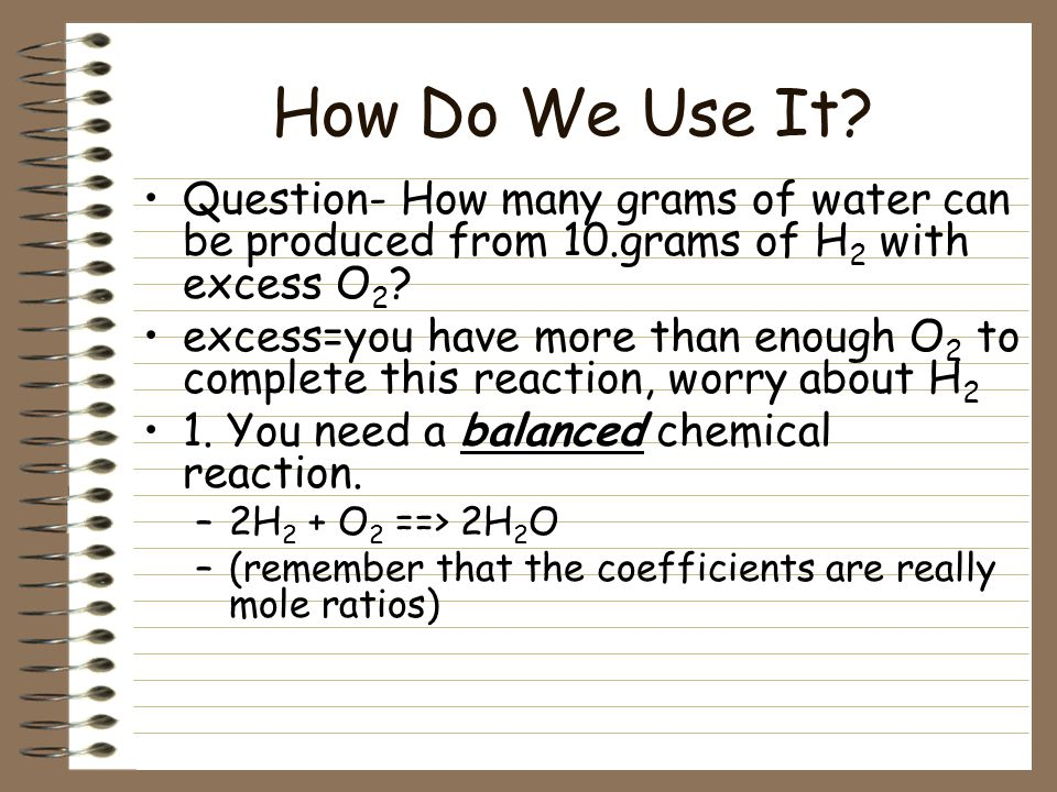 How Do We Use It Question- How many grams of water can be produced from 10.grams of H2 with excess O2