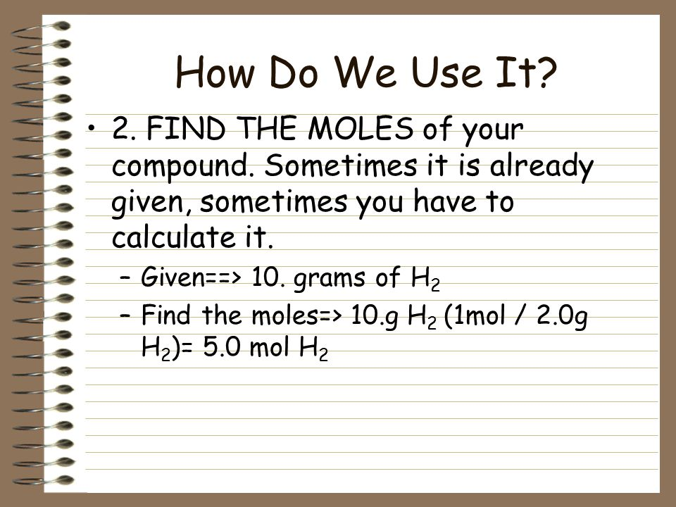 How Do We Use It 2. FIND THE MOLES of your compound. Sometimes it is already given, sometimes you have to calculate it.
